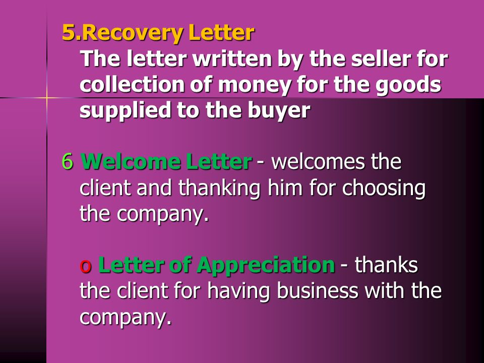 5.Recovery Letter The letter written by the seller for collection of money for the goods supplied to the buyer 6 Welcome Letter - welcomes the client and thanking him for choosing the company.