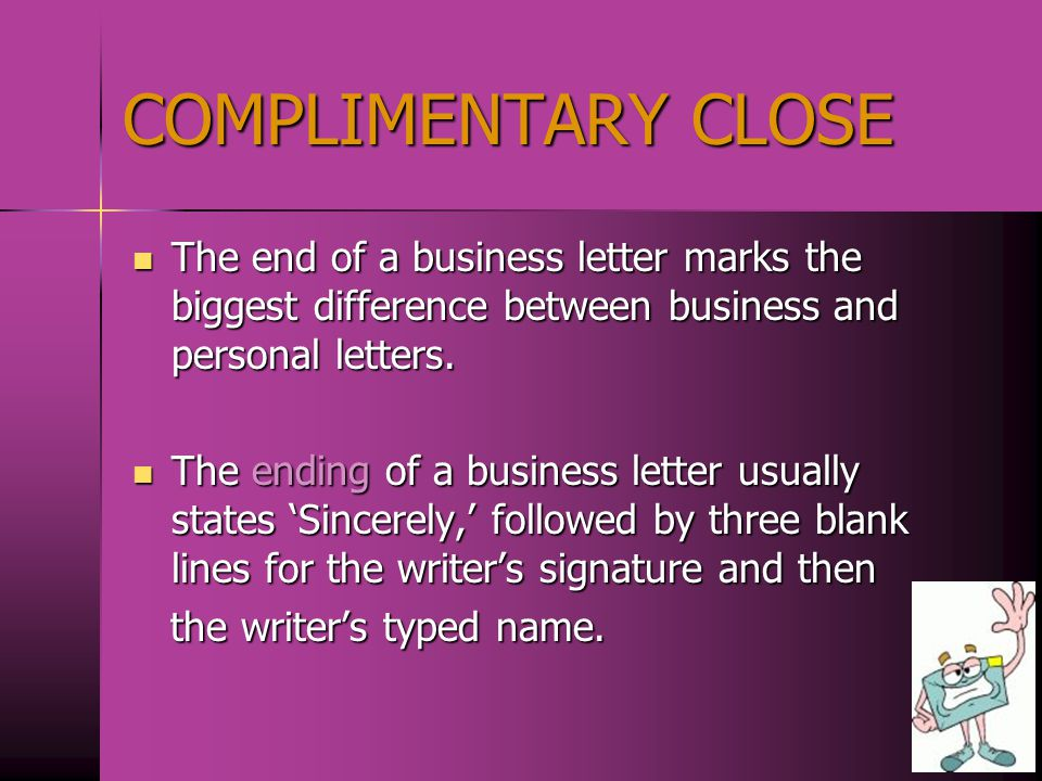 COMPLIMENTARY CLOSE The end of a business letter marks the biggest difference between business and personal letters.