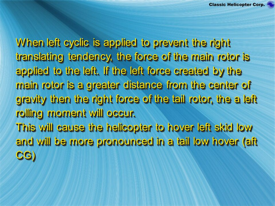 When left cyclic is applied to prevent the right translating tendency, the force of the main rotor is applied to the left. If the left force created by the main rotor is a greater distance from the center of gravity then the right force of the tail rotor, the a left rolling moment will occur.