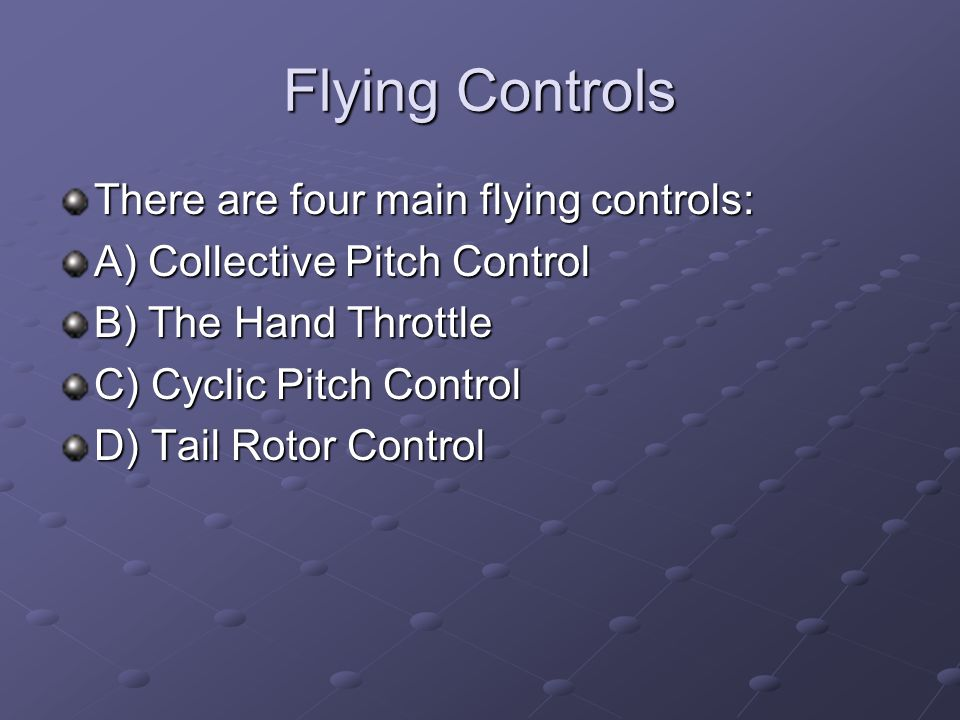 Flying Controls There are four main flying controls: