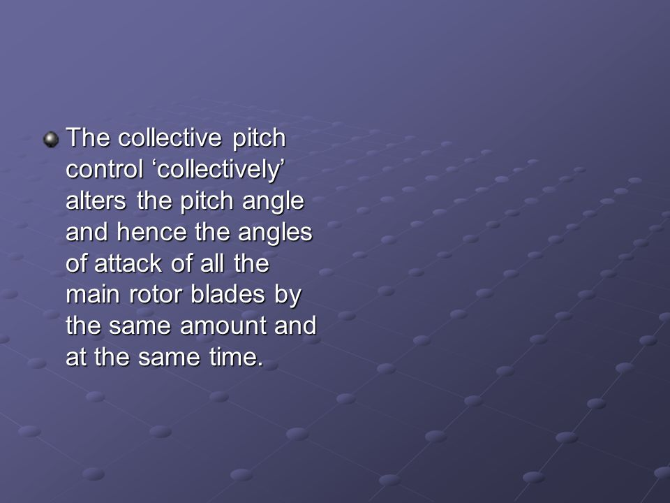 The collective pitch control 'collectively' alters the pitch angle and hence the angles of attack of all the main rotor blades by the same amount and at the same time.