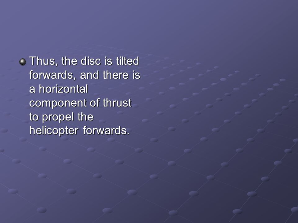 Thus, the disc is tilted forwards, and there is a horizontal component of thrust to propel the helicopter forwards.
