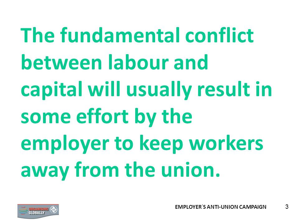 The fundamental conflict between labour and capital will usually result in some effort by the employer to keep workers away from the union.