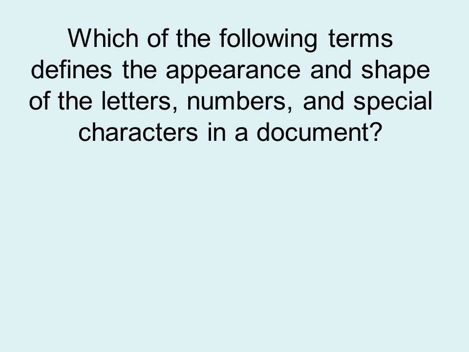 Which of the following terms defines the appearance and shape of the letters, numbers, and special characters in a document