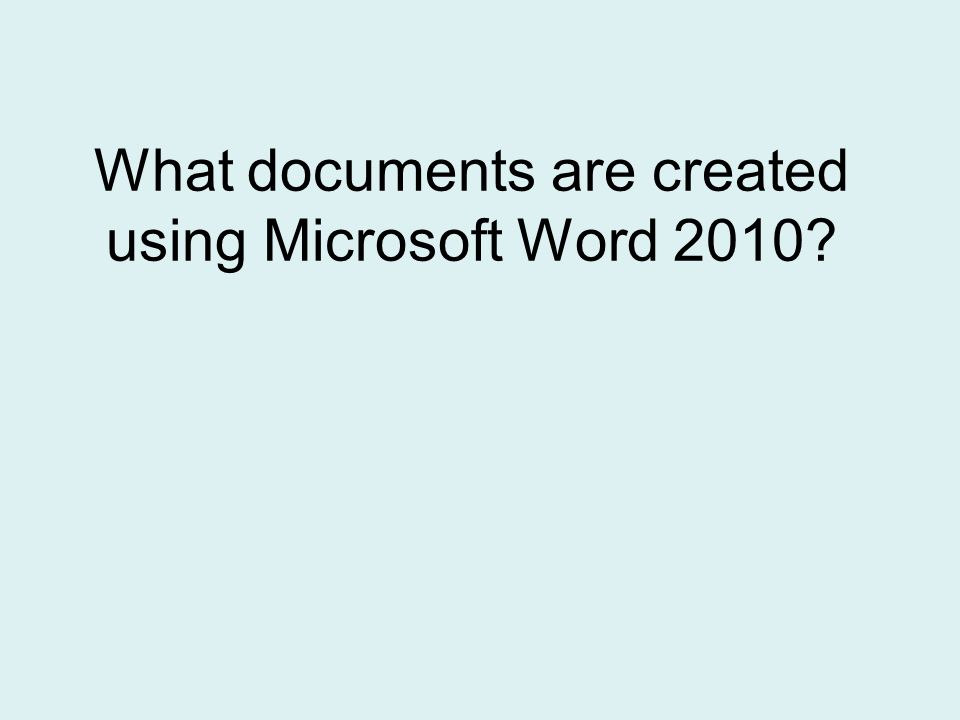 What documents are created using Microsoft Word 2010
