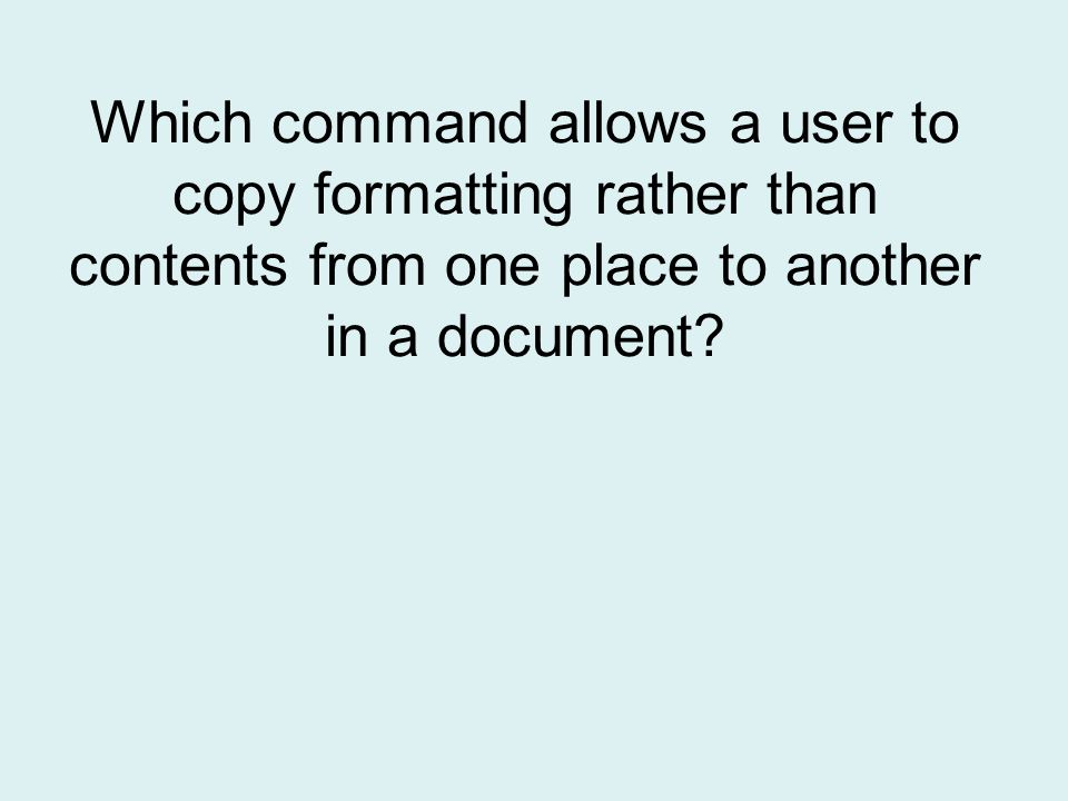 Which command allows a user to copy formatting rather than contents from one place to another in a document