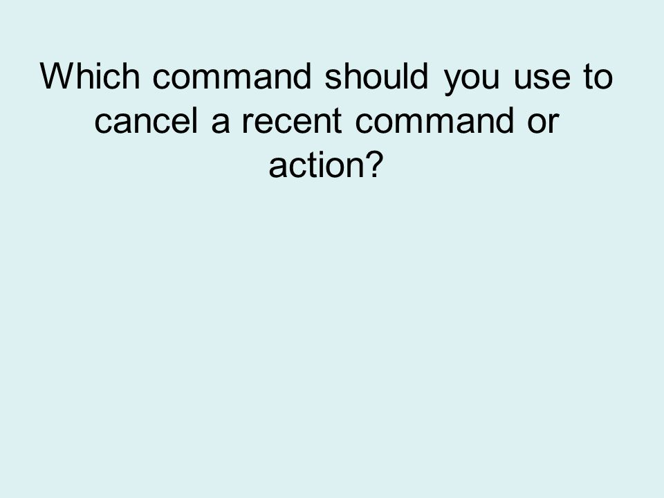 Which command should you use to cancel a recent command or action