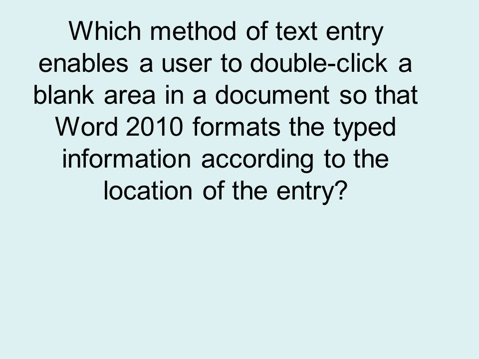 Which method of text entry enables a user to double-click a blank area in a document so that Word 2010 formats the typed information according to the location of the entry
