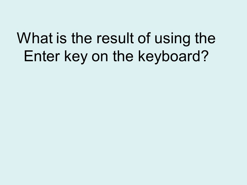 What is the result of using the Enter key on the keyboard