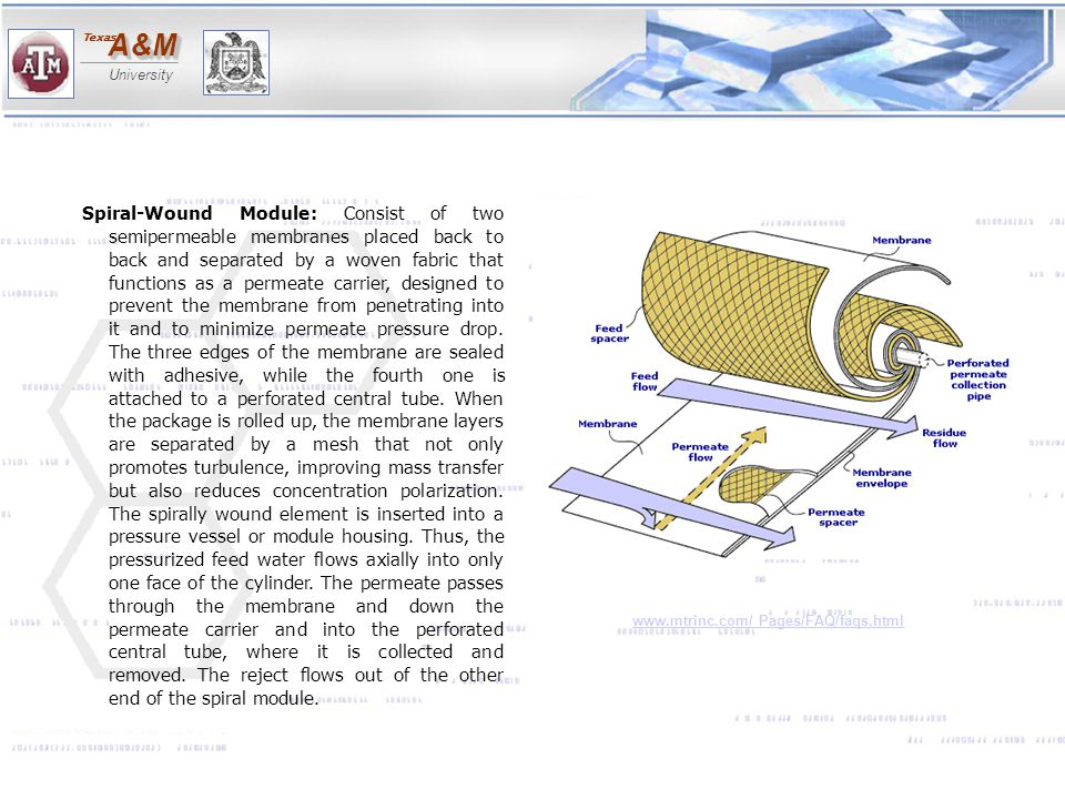 Spiral-Wound Module: Consist of two semipermeable membranes placed back to back and separated by a woven fabric that functions as a permeate carrier, designed to prevent the membrane from penetrating into it and to minimize permeate pressure drop. The three edges of the membrane are sealed with adhesive, while the fourth one is attached to a perforated central tube. When the package is rolled up, the membrane layers are separated by a mesh that not only promotes turbulence, improving mass transfer but also reduces concentration polarization. The spirally wound element is inserted into a pressure vessel or module housing. Thus, the pressurized feed water flows axially into only one face of the cylinder. The permeate passes through the membrane and down the permeate carrier and into the perforated central tube, where it is collected and removed. The reject flows out of the other end of the spiral module.