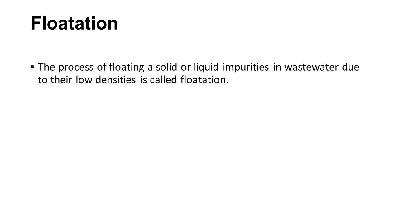 Floatation The process of floating a solid or liquid impurities in wastewater due to their low densities is called floatation.