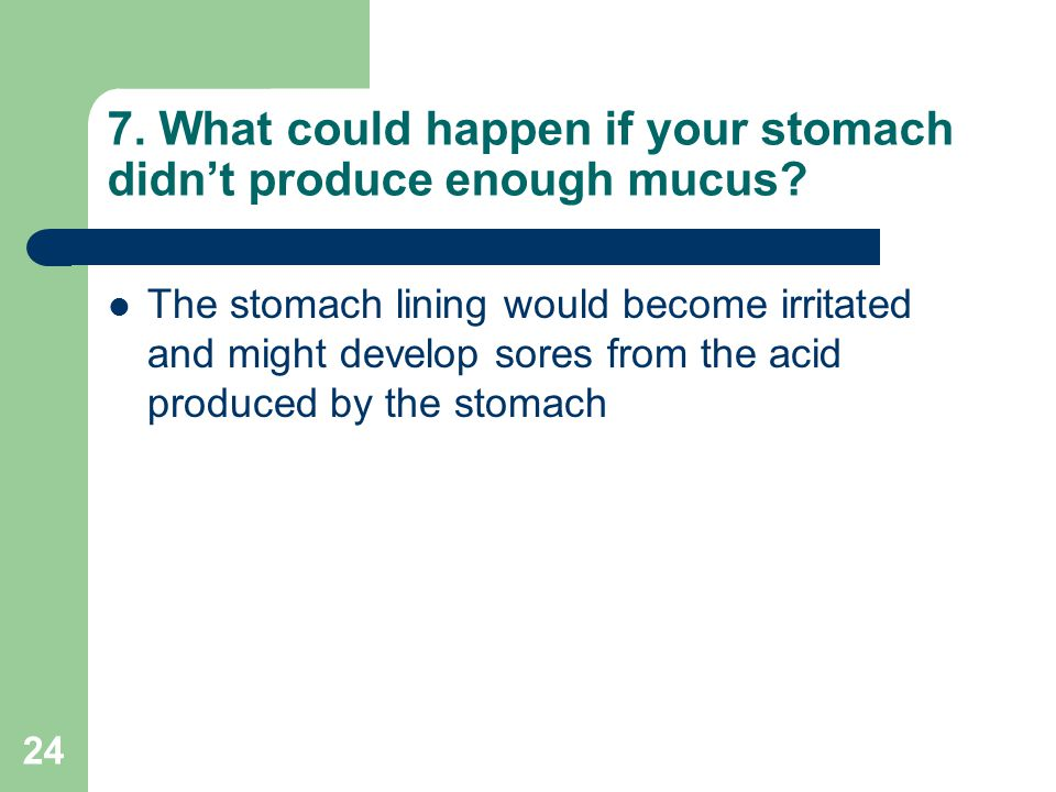 7. What could happen if your stomach didn't produce enough mucus