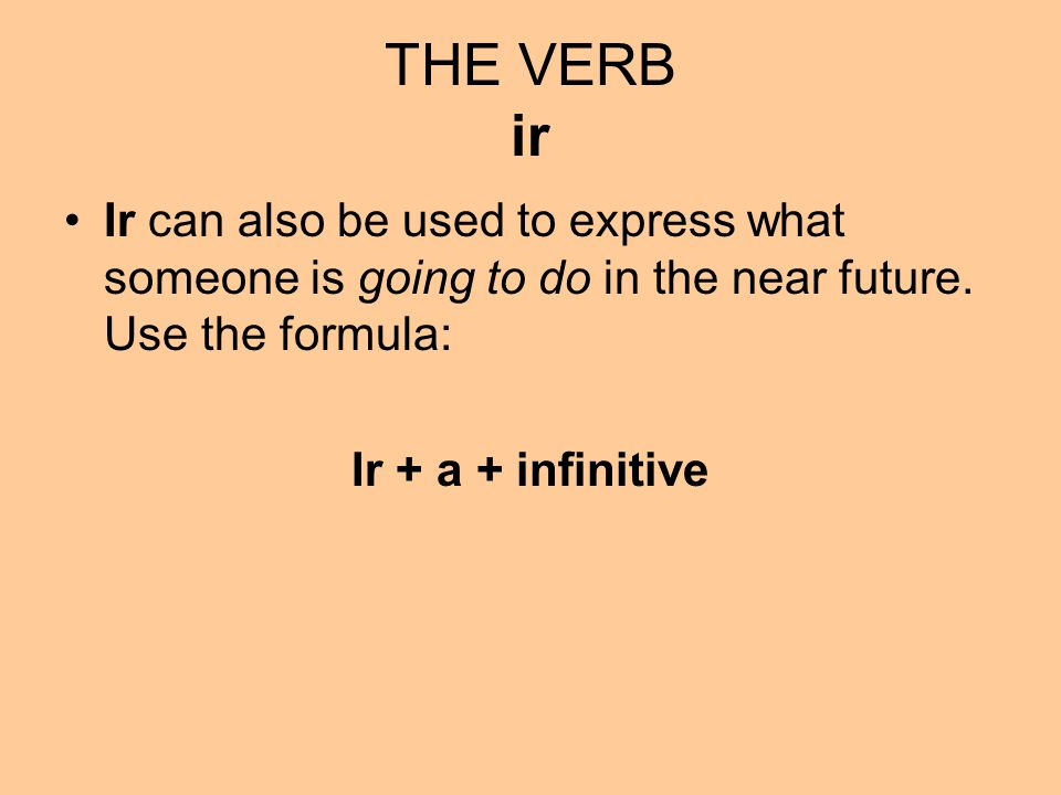 THE VERB ir Ir can also be used to express what someone is going to do in the near future. Use the formula: