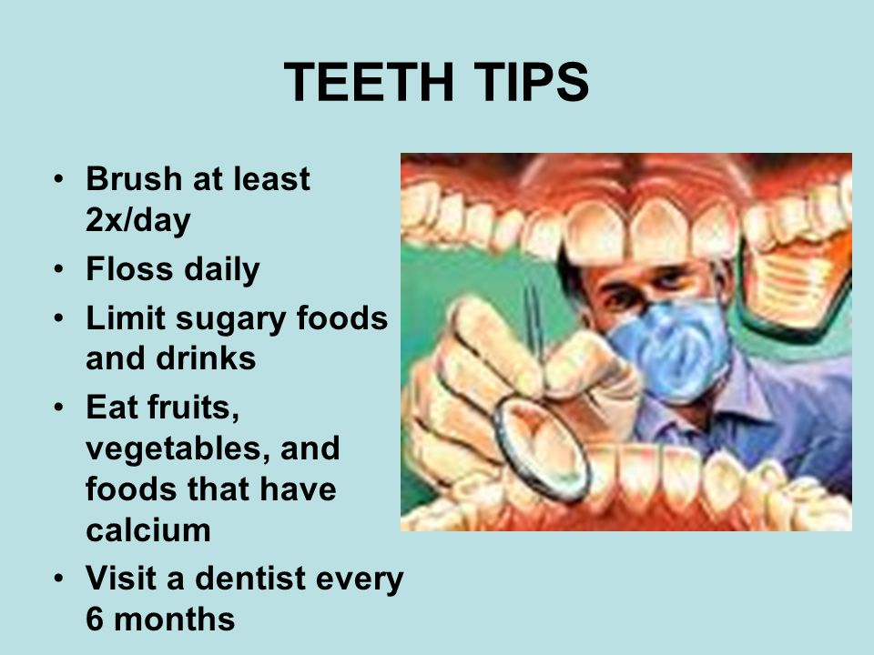 TEETH TIPS Brush at least 2x/day Floss daily