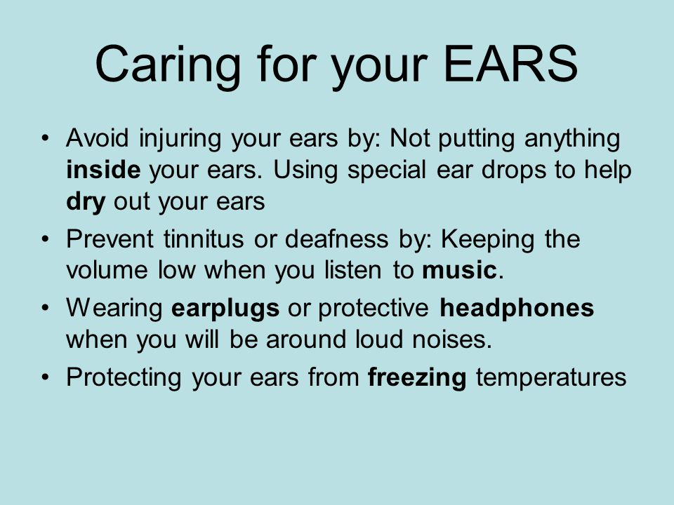 Caring for your EARS Avoid injuring your ears by: Not putting anything inside your ears. Using special ear drops to help dry out your ears.
