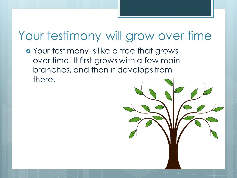 Your testimony will grow over time