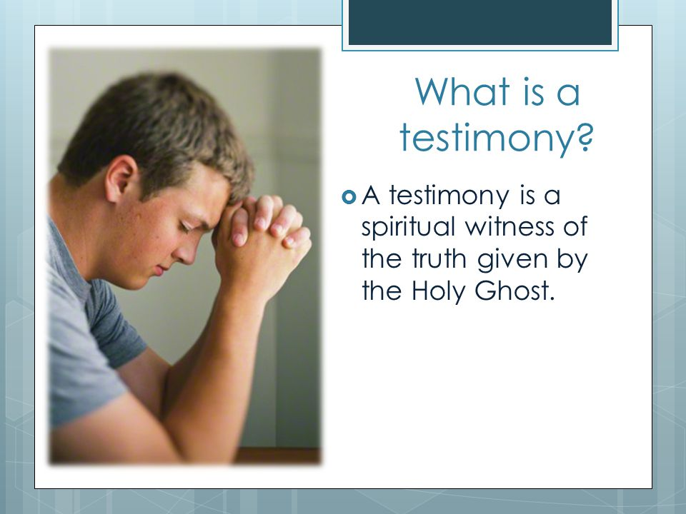 What is a testimony A testimony is a spiritual witness of the truth given by the Holy Ghost.