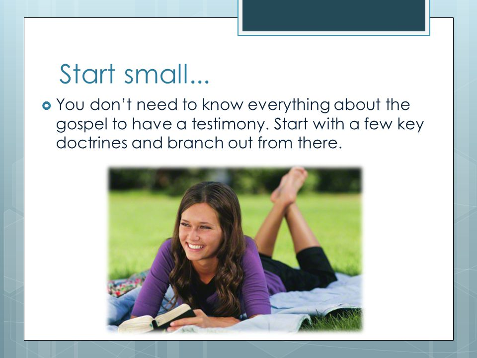 Start small... You don't need to know everything about the gospel to have a testimony.