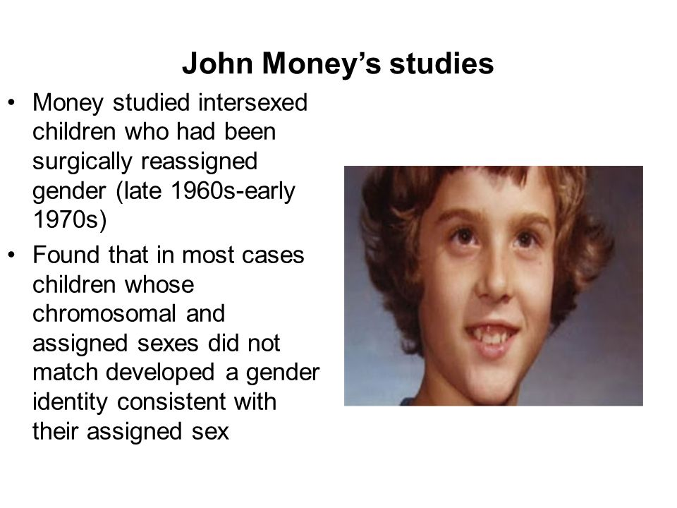 John Money's studies Money studied intersexed children who had been surgically reassigned gender (late 1960s-early 1970s)
