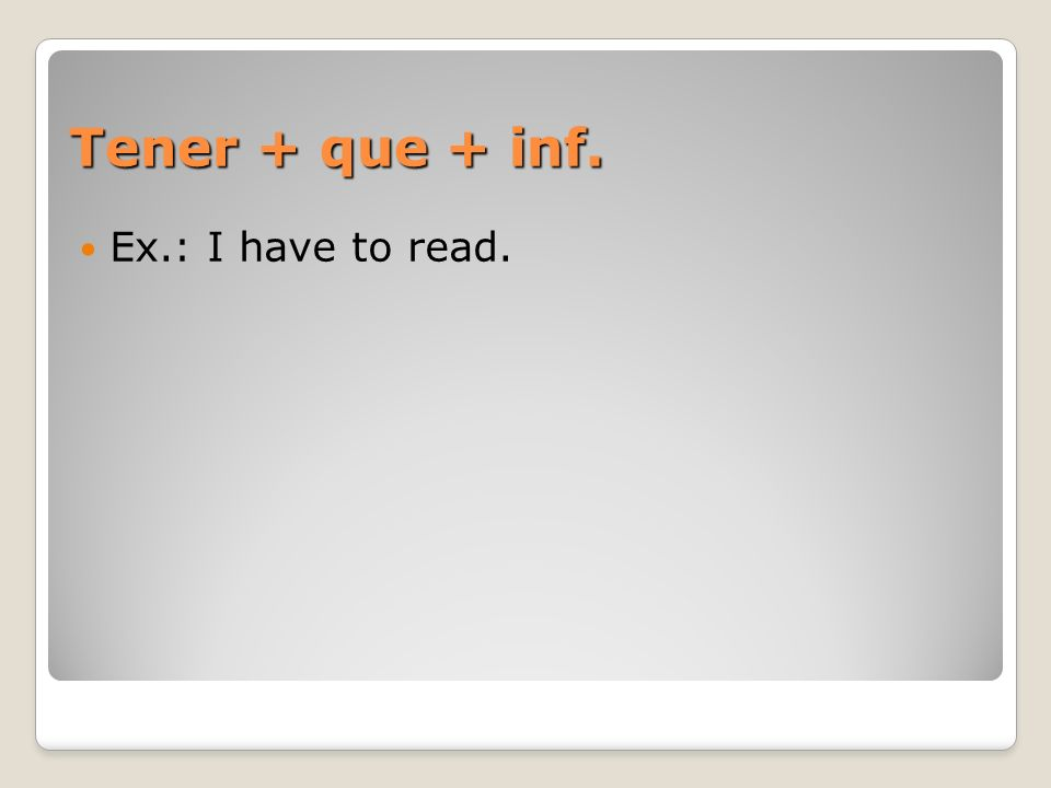 Tener + que + inf. Ex.: I have to read.