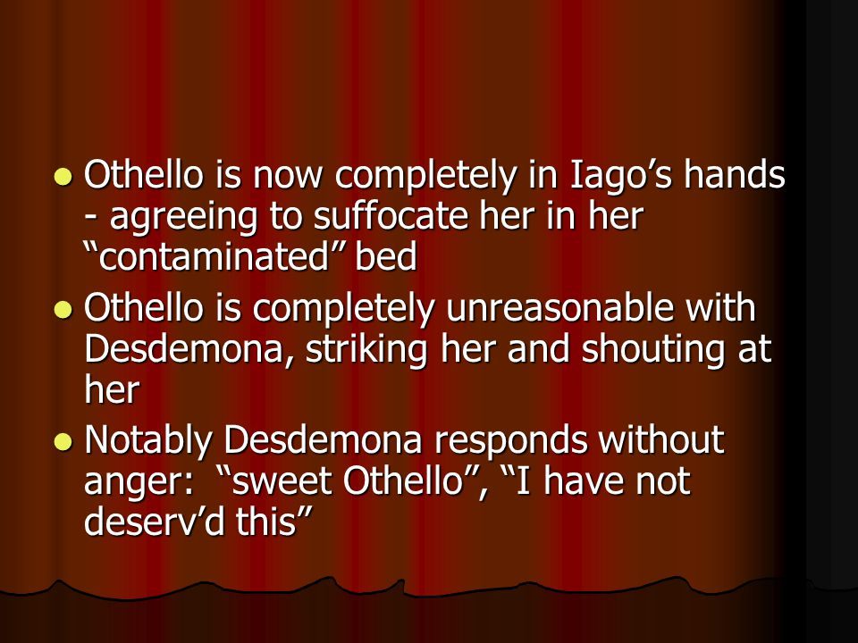 Othello is now completely in Iago's hands - agreeing to suffocate her in her contaminated bed