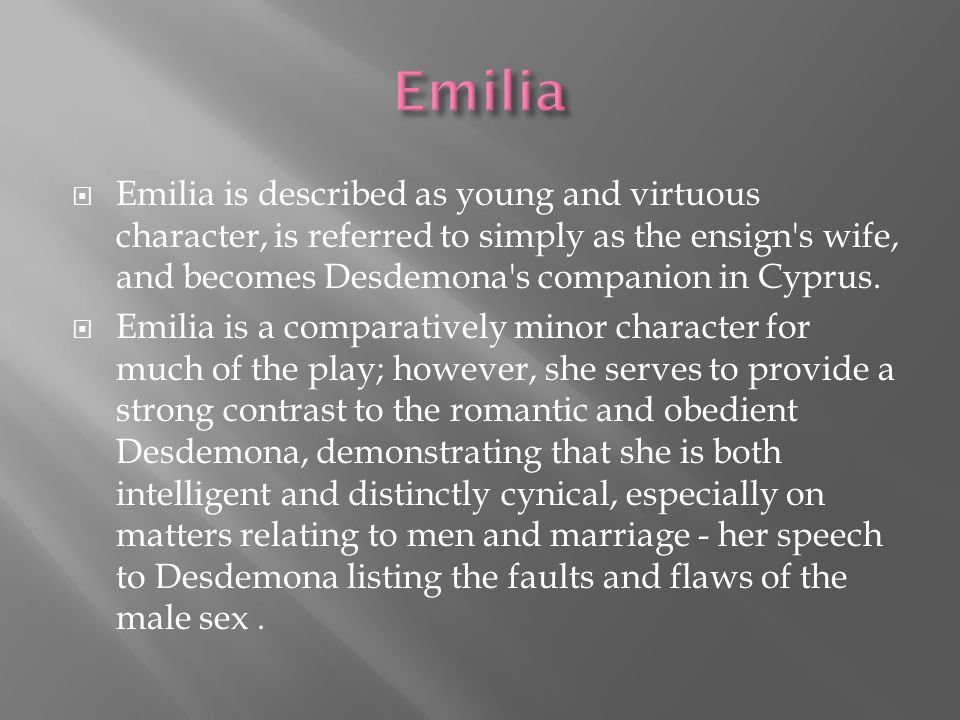 Emilia Emilia is described as young and virtuous character, is referred to simply as the ensign s wife, and becomes Desdemona s companion in Cyprus.