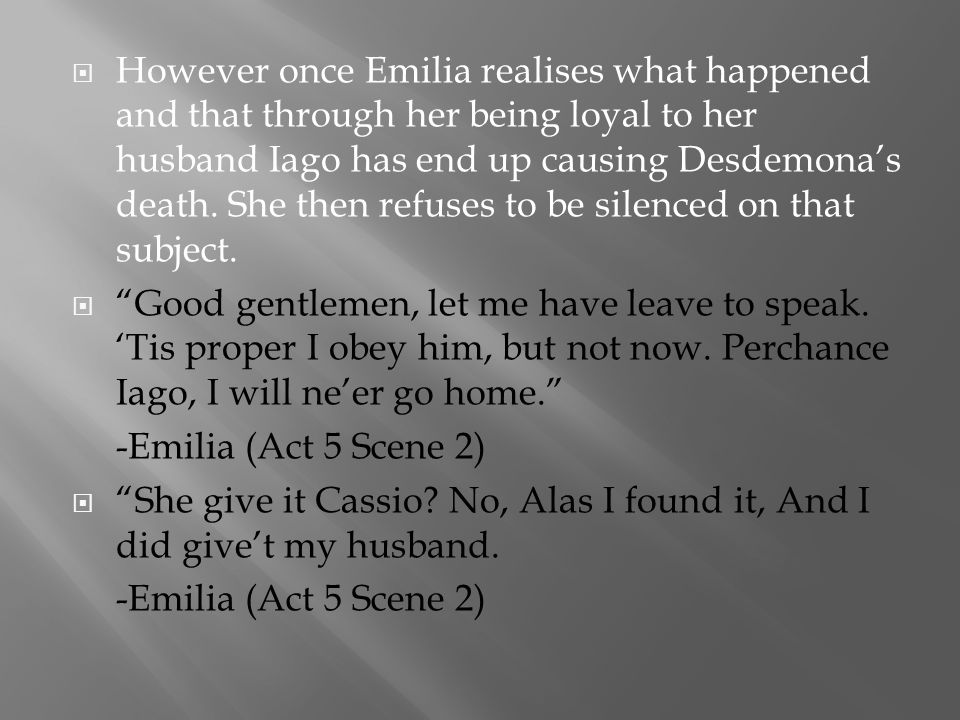 However once Emilia realises what happened and that through her being loyal to her husband Iago has end up causing Desdemona's death. She then refuses to be silenced on that subject.