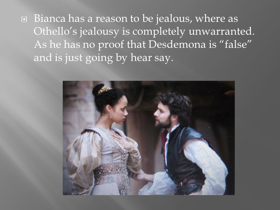 Bianca has a reason to be jealous, where as Othello's jealousy is completely unwarranted.