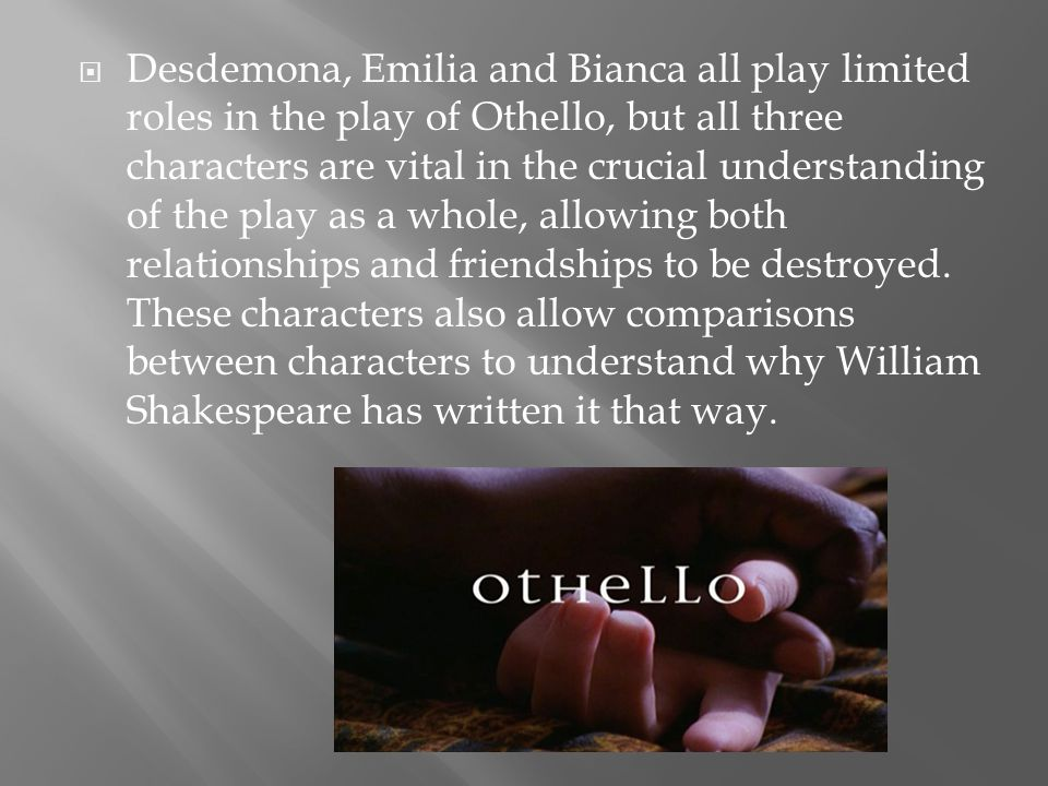 Desdemona, Emilia and Bianca all play limited roles in the play of Othello, but all three characters are vital in the crucial understanding of the play as a whole, allowing both relationships and friendships to be destroyed.