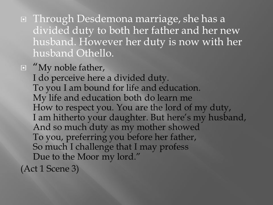 Through Desdemona marriage, she has a divided duty to both her father and her new husband. However her duty is now with her husband Othello.