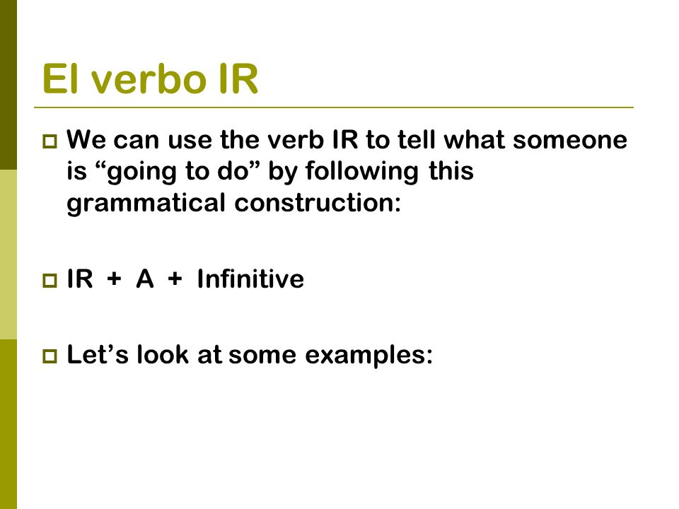 El verbo IR We can use the verb IR to tell what someone is going to do by following this grammatical construction: