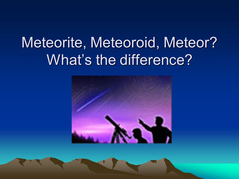 Meteorite, Meteoroid, Meteor What's the difference