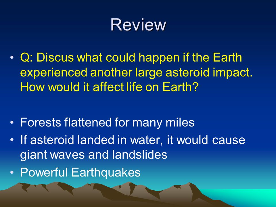Review Q: Discus what could happen if the Earth experienced another large asteroid impact. How would it affect life on Earth