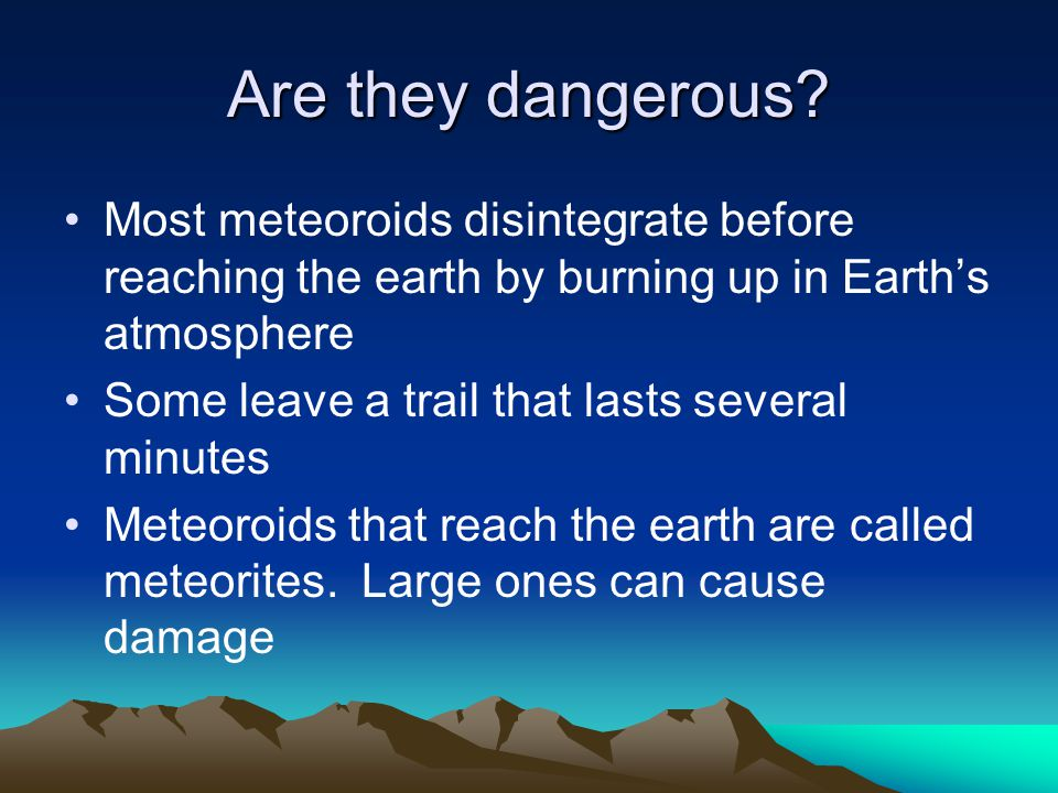 Are they dangerous Most meteoroids disintegrate before reaching the earth by burning up in Earth's atmosphere.