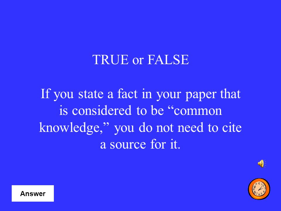 TRUE or FALSE If you state a fact in your paper that is considered to be common knowledge, you do not need to cite a source for it.