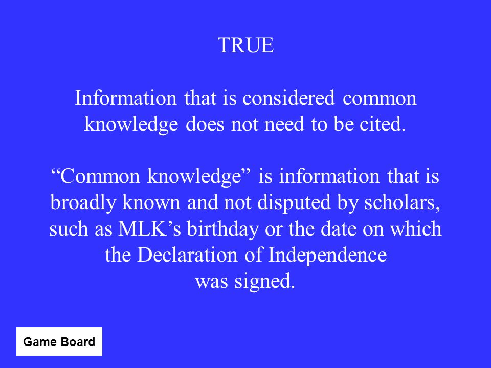 TRUE Information that is considered common knowledge does not need to be cited.