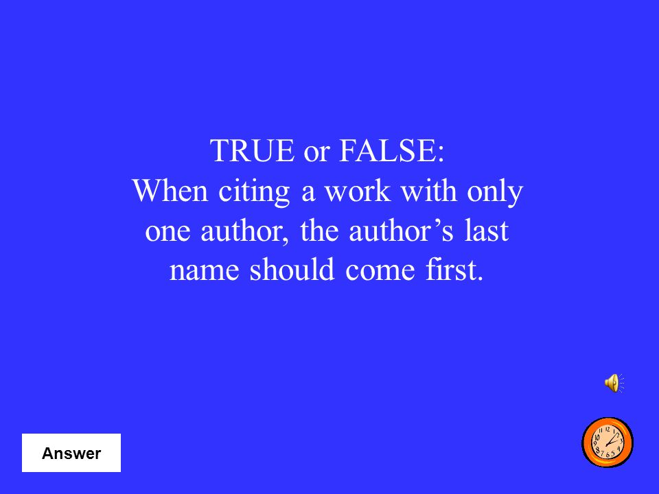 TRUE or FALSE: When citing a work with only one author, the author's last name should come first. Category