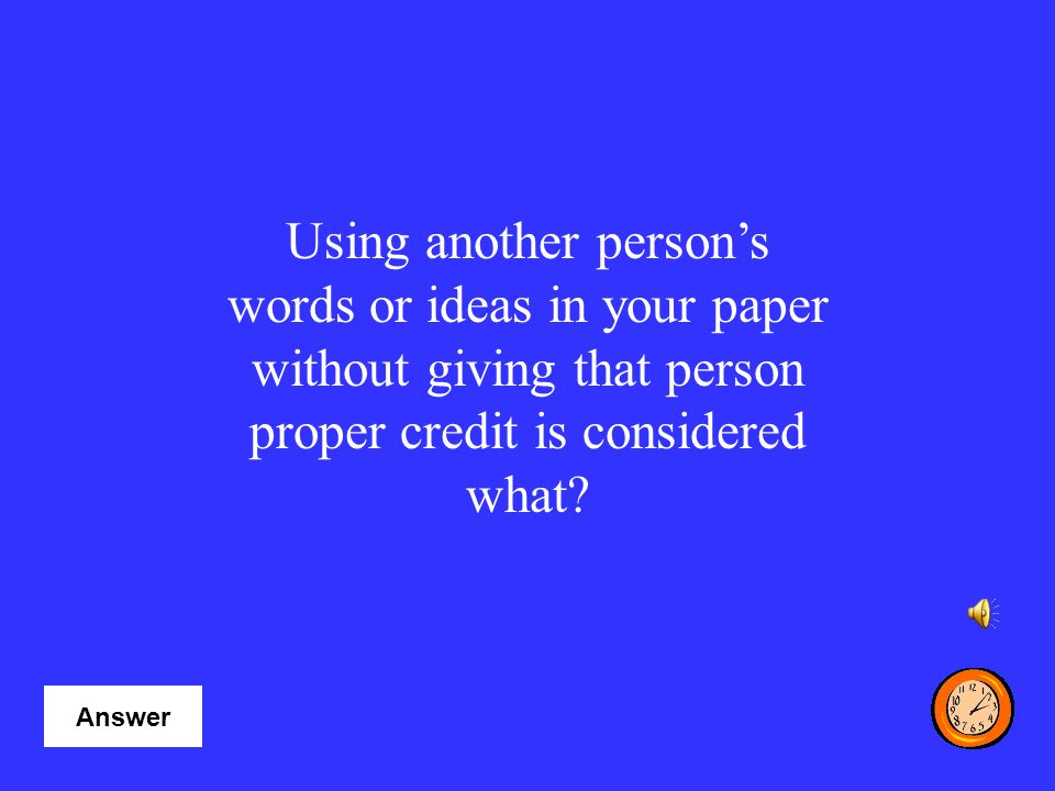 Using another person's words or ideas in your paper without giving that person proper credit is considered what