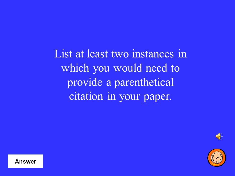 List at least two instances in which you would need to provide a parenthetical citation in your paper.