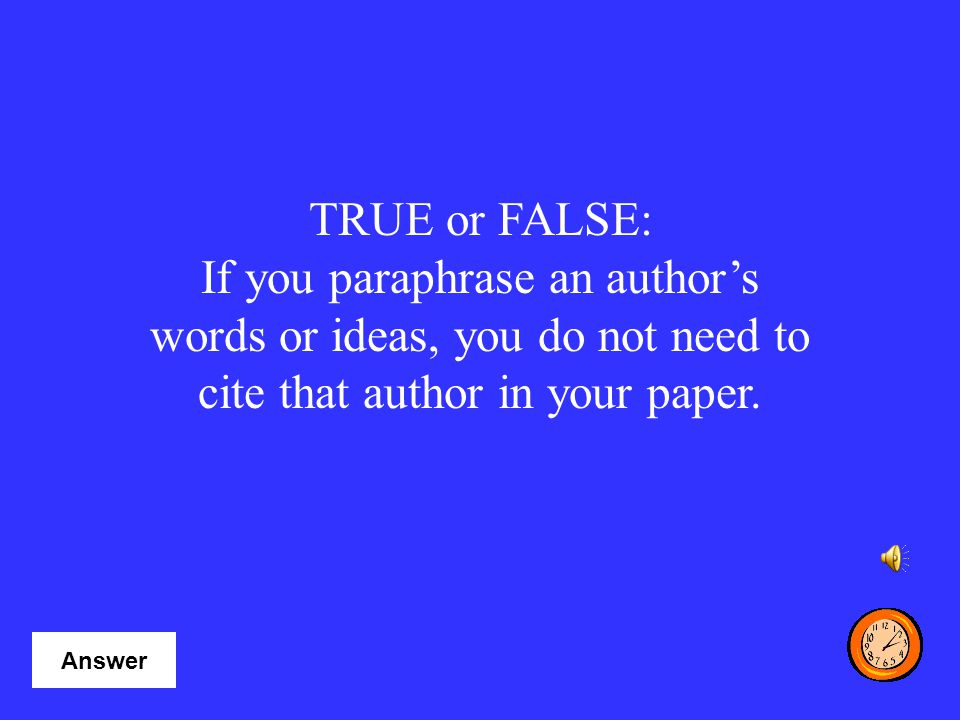 TRUE or FALSE: If you paraphrase an author's words or ideas, you do not need to cite that author in your paper.