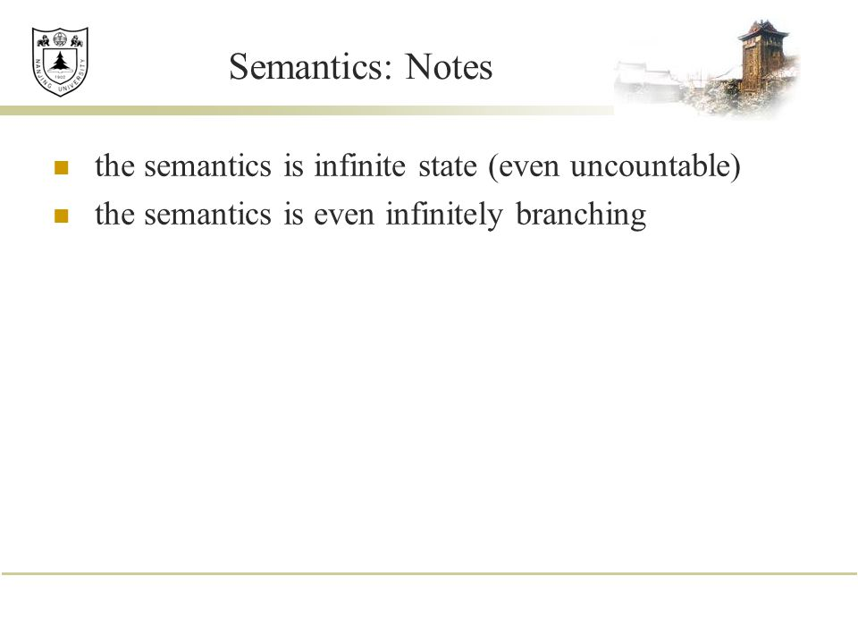 Semantics: Notes the semantics is infinite state (even uncountable)