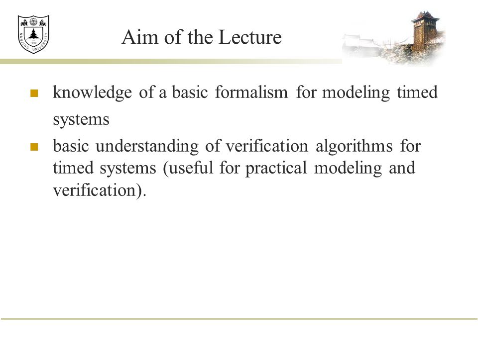 Aim of the Lecture knowledge of a basic formalism for modeling timed