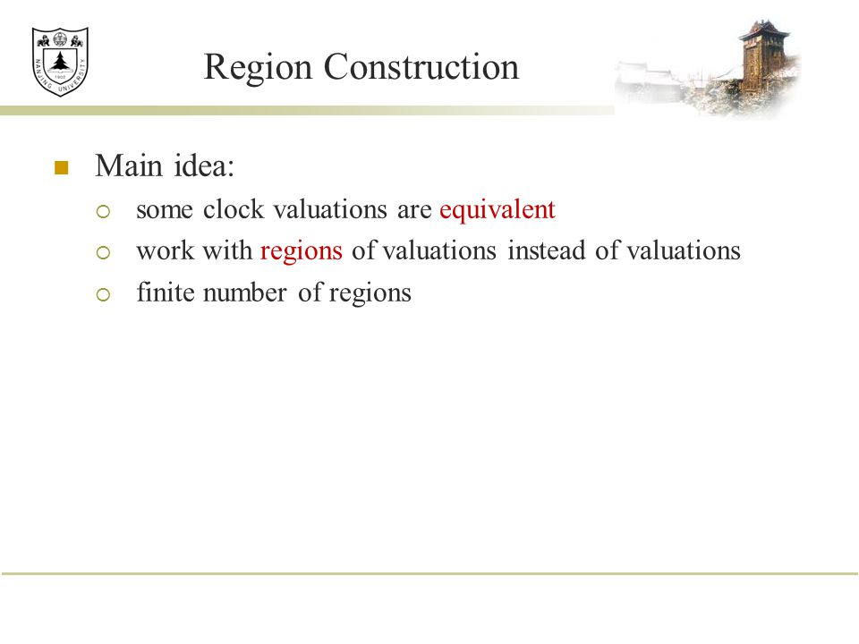 Region Construction Main idea: some clock valuations are equivalent