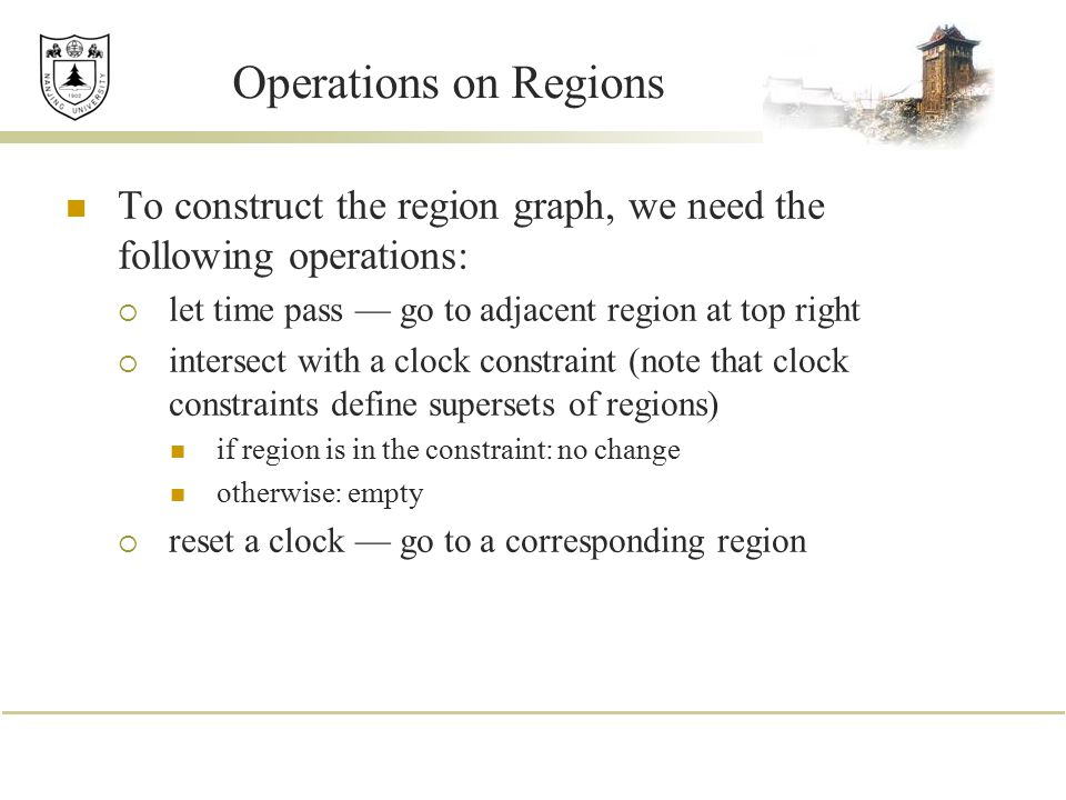 Operations on Regions To construct the region graph, we need the following operations: let time pass — go to adjacent region at top right.