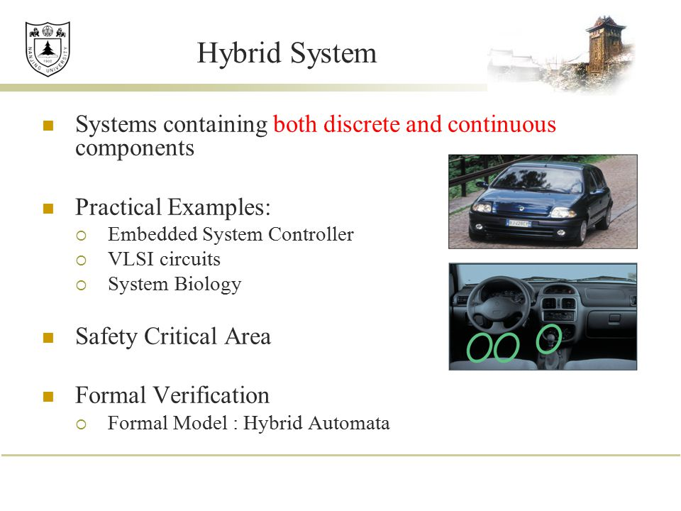 Hybrid System Systems containing both discrete and continuous components. Practical Examples: Embedded System Controller.
