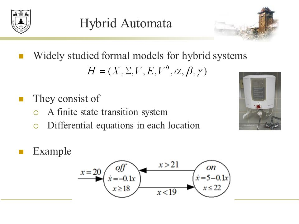 Hybrid Automata Widely studied formal models for hybrid systems