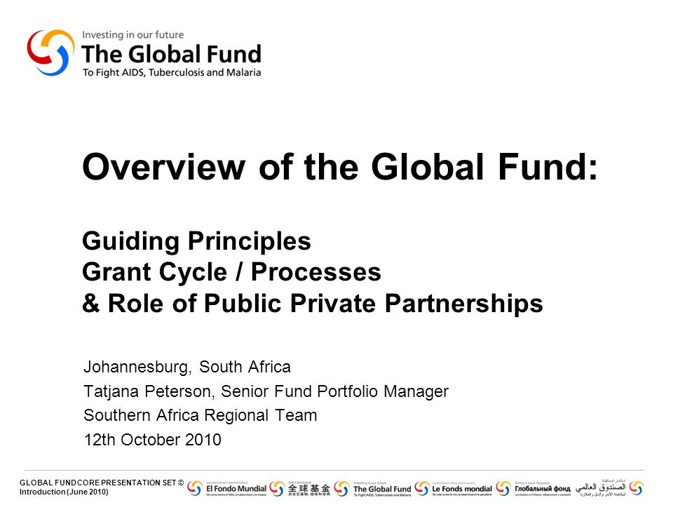 Overview of the Global Fund: Guiding Principles Grant Cycle / Processes & Role of Public Private Partnerships