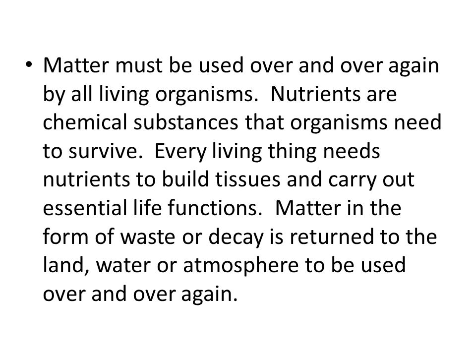 Matter must be used over and over again by all living organisms