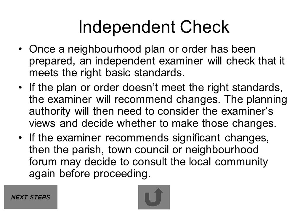 Independent Check Once a neighbourhood plan or order has been prepared, an independent examiner will check that it meets the right basic standards.
