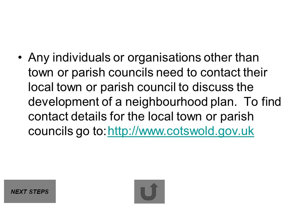 Any individuals or organisations other than town or parish councils need to contact their local town or parish council to discuss the development of a neighbourhood plan. To find contact details for the local town or parish councils go to: